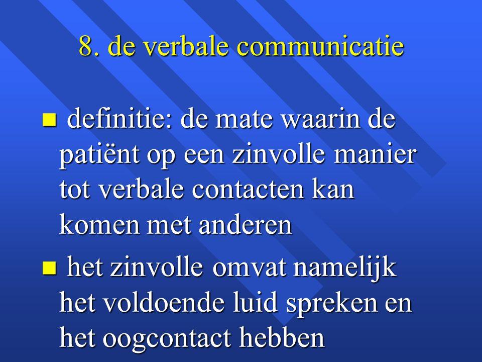 8. de verbale communicatie n definitie: de mate waarin de patiënt op een zinvolle manier tot verbale contacten kan komen met anderen n het zinvolle om