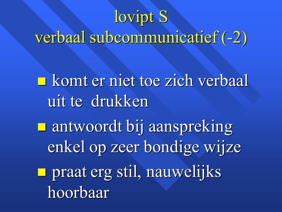 lovipt S verbaal subcommunicatief (-2) n komt er niet toe zich verbaal uit te drukken n antwoordt bij aanspreking enkel op zeer bondige wijze n praat