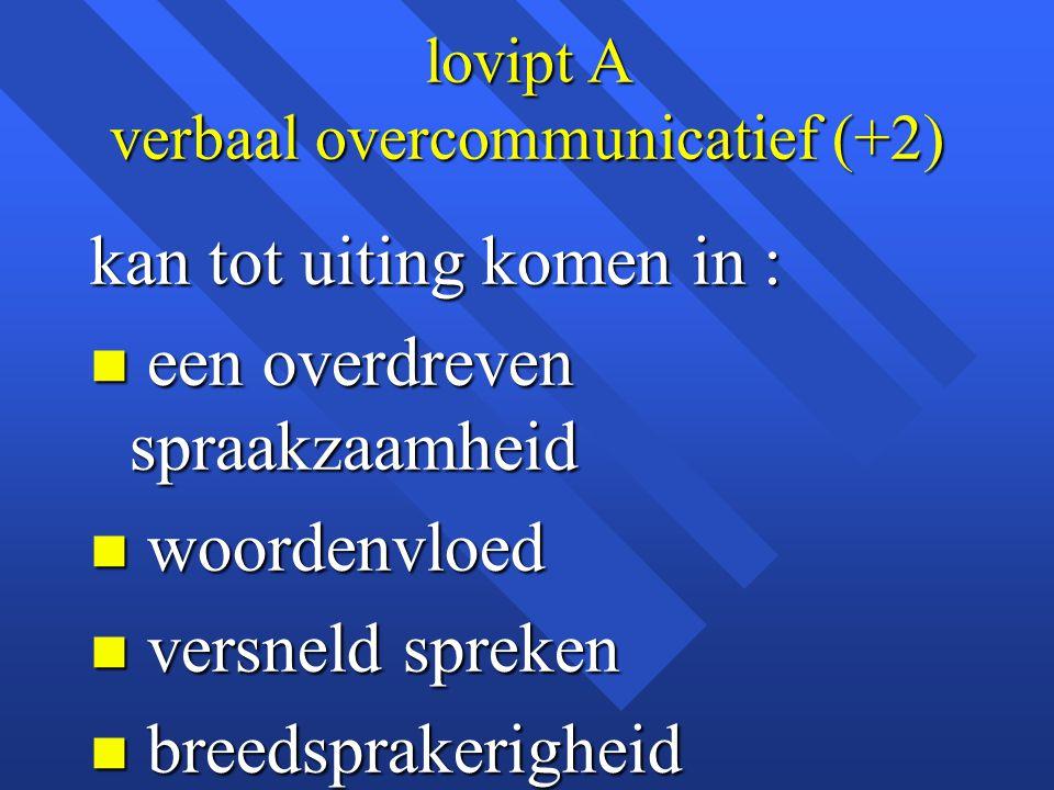 lovipt A verbaal overcommunicatief (+2) kan tot uiting komen in : n een overdreven spraakzaamheid n woordenvloed n versneld spreken n breedsprakerighe