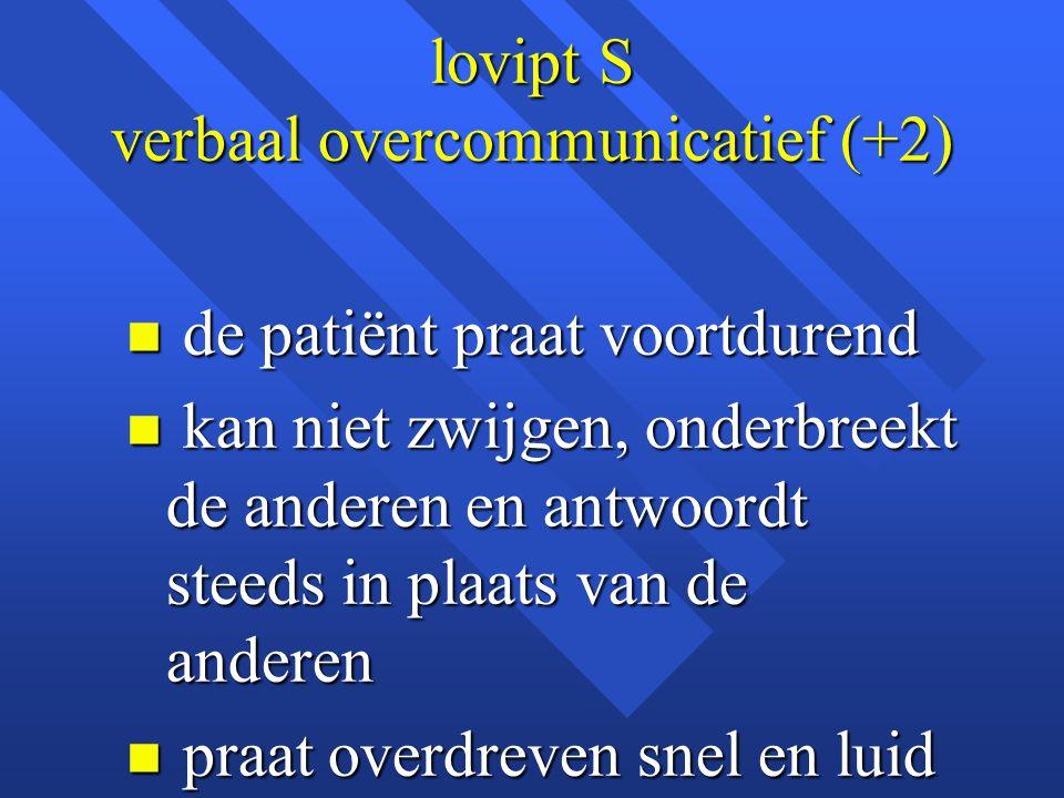 lovipt S verbaal overcommunicatief (+2) n de patiënt praat voortdurend n kan niet zwijgen, onderbreekt de anderen en antwoordt steeds in plaats van de