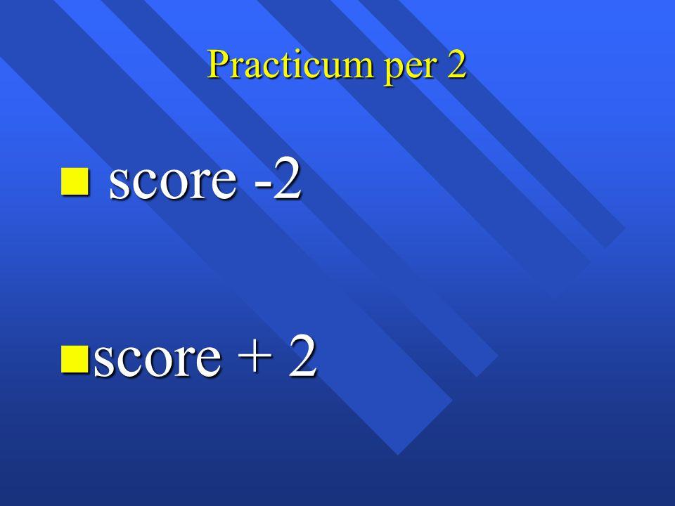 Practicum per 2 n score -2 n score + 2