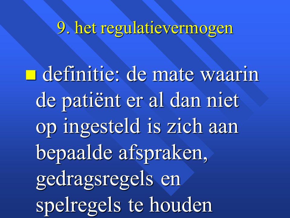 9. het regulatievermogen n definitie: de mate waarin de patiënt er al dan niet op ingesteld is zich aan bepaalde afspraken, gedragsregels en spelregel