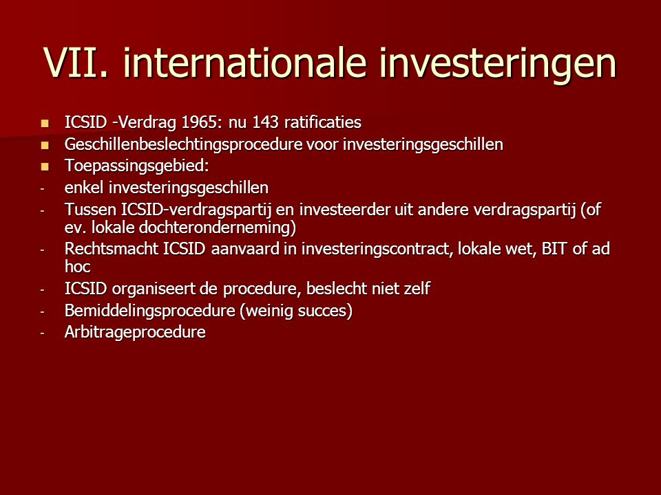 VII. internationale investeringen ICSID -Verdrag 1965: nu 143 ratificaties ICSID -Verdrag 1965: nu 143 ratificaties Geschillenbeslechtingsprocedure vo