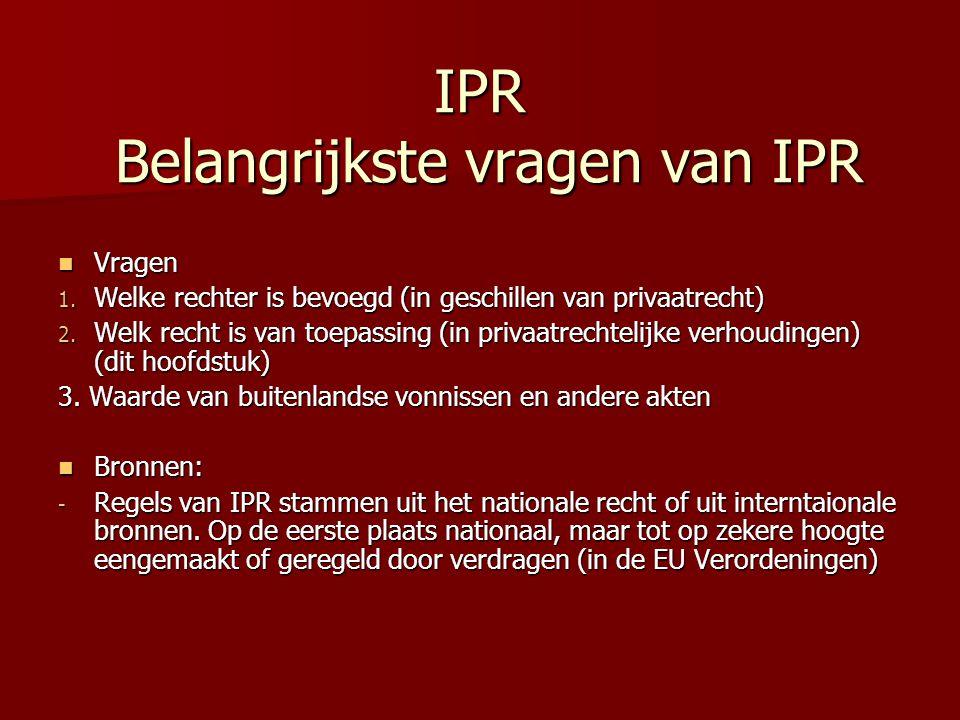 IPR Belangrijkste vragen van IPR Vragen Vragen 1. Welke rechter is bevoegd (in geschillen van privaatrecht) 2. Welk recht is van toepassing (in privaa