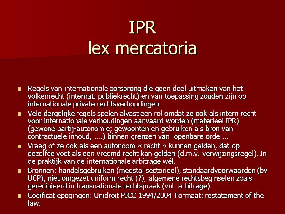IPR lex mercatoria Regels van internationale oorsprong die geen deel uitmaken van het volkenrecht (internat. publiekrecht) en van toepassing zouden zi