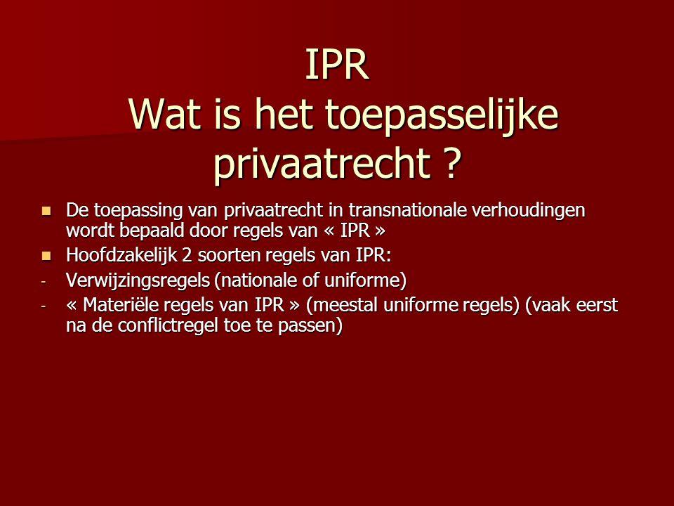 IPR Wat is het toepasselijke privaatrecht ? De toepassing van privaatrecht in transnationale verhoudingen wordt bepaald door regels van « IPR » De toe