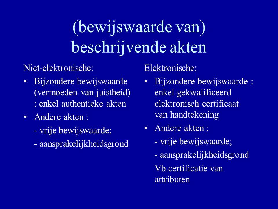 (bewijswaarde van) beschrijvende akten Niet-elektronische: Bijzondere bewijswaarde (vermoeden van juistheid) : enkel authentieke akten Andere akten : - vrije bewijswaarde; - aansprakelijkheidsgrond Elektronische: Bijzondere bewijswaarde : enkel gekwalificeerd elektronisch certificaat van handtekening Andere akten : - vrije bewijswaarde; - aansprakelijkheidsgrond Vb.certificatie van attributen
