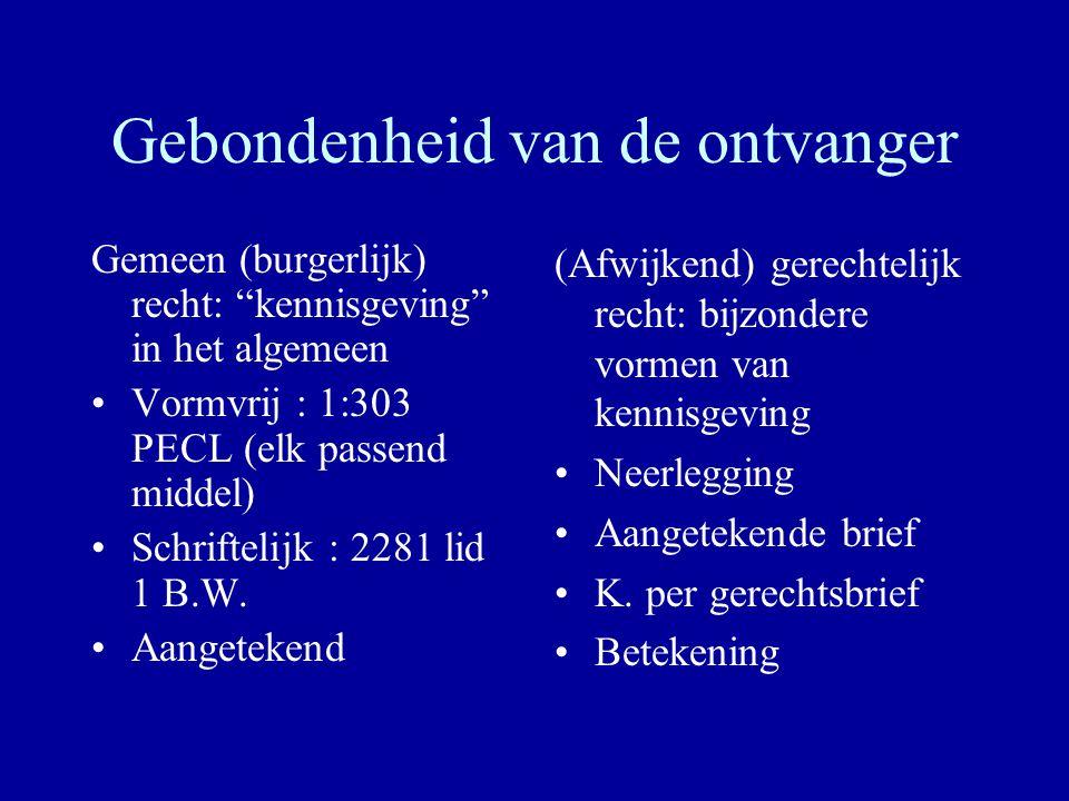 Gebondenheid van de ontvanger Gemeen (burgerlijk) recht: kennisgeving in het algemeen Vormvrij : 1:303 PECL (elk passend middel) Schriftelijk : 2281 lid 1 B.W.