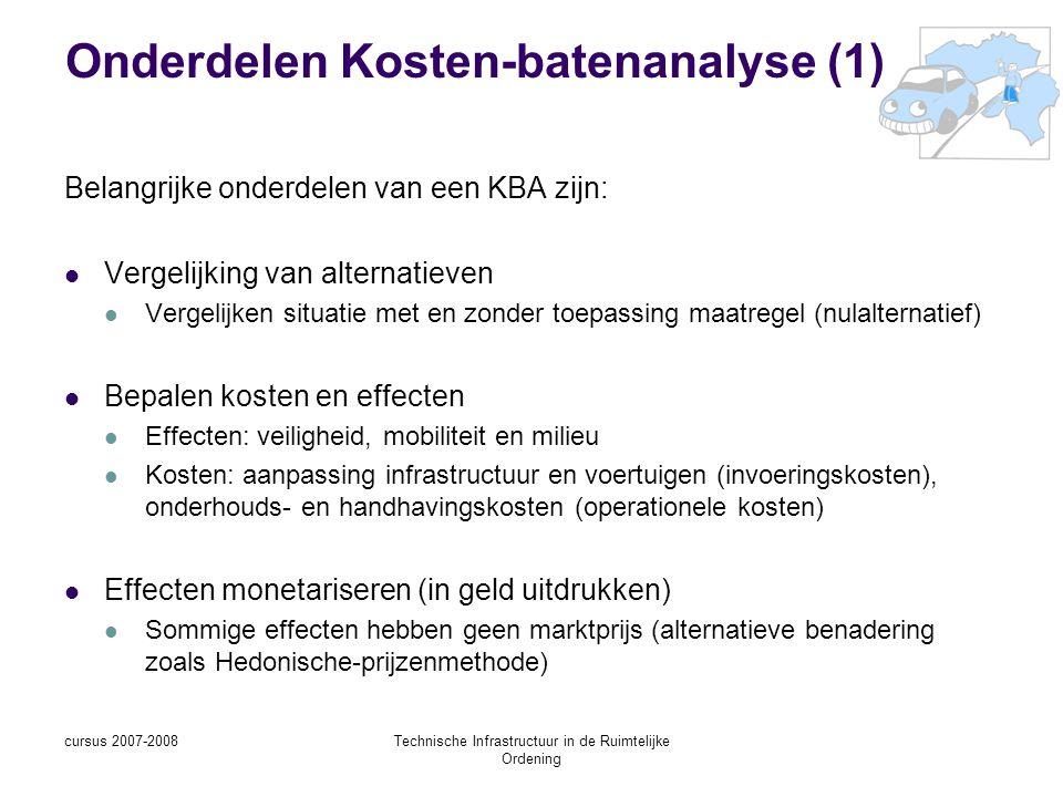 cursus 2007-2008Technische Infrastructuur in de Ruimtelijke Ordening Onderdelen Kosten-batenanalyse (1) Belangrijke onderdelen van een KBA zijn: Vergelijking van alternatieven Vergelijken situatie met en zonder toepassing maatregel (nulalternatief) Bepalen kosten en effecten Effecten: veiligheid, mobiliteit en milieu Kosten: aanpassing infrastructuur en voertuigen (invoeringskosten), onderhouds- en handhavingskosten (operationele kosten) Effecten monetariseren (in geld uitdrukken) Sommige effecten hebben geen marktprijs (alternatieve benadering zoals Hedonische-prijzenmethode)