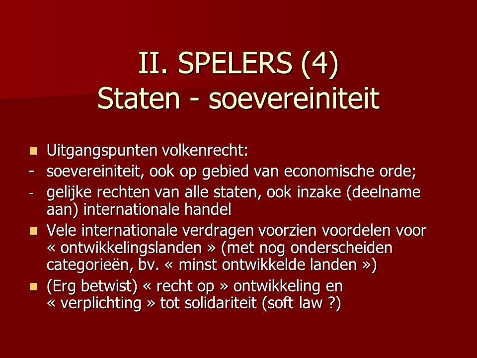 II. SPELERS (4) Staten - soevereiniteit Uitgangspunten volkenrecht: Uitgangspunten volkenrecht: - soevereiniteit, ook op gebied van economische orde;