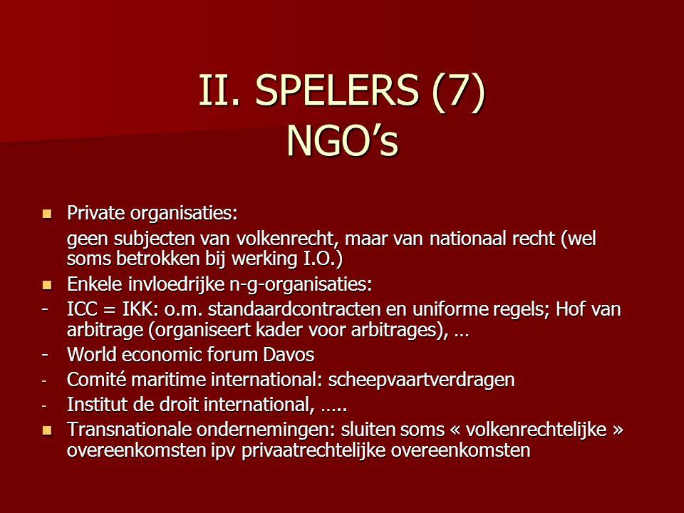 II. SPELERS (7) NGO's Private organisaties: Private organisaties: geen subjecten van volkenrecht, maar van nationaal recht (wel soms betrokken bij wer