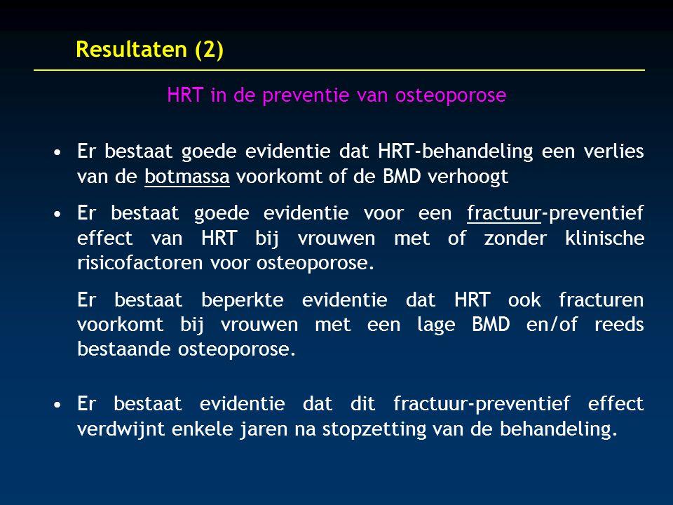 Resultaten (2) HRT in de preventie van osteoporose Er bestaat goede evidentie dat HRT-behandeling een verlies van de botmassa voorkomt of de BMD verhoogt Er bestaat goede evidentie voor een fractuur-preventief effect van HRT bij vrouwen met of zonder klinische risicofactoren voor osteoporose.