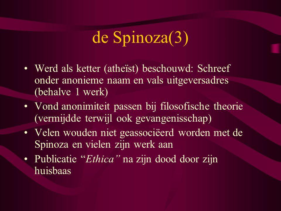 de Spinoza(3) Werd als ketter (atheïst) beschouwd: Schreef onder anonieme naam en vals uitgeversadres (behalve 1 werk) Vond anonimiteit passen bij fil