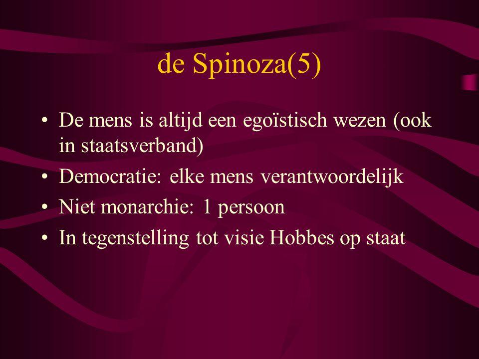 de Spinoza(5) De mens is altijd een egoïstisch wezen (ook in staatsverband) Democratie: elke mens verantwoordelijk Niet monarchie: 1 persoon In tegens