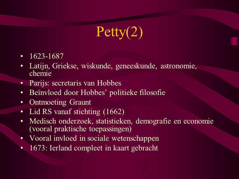 Petty(2) 1623-1687 Latijn, Griekse, wiskunde, geneeskunde, astronomie, chemie Parijs: secretaris van Hobbes Beïnvloed door Hobbes' politieke filosofie
