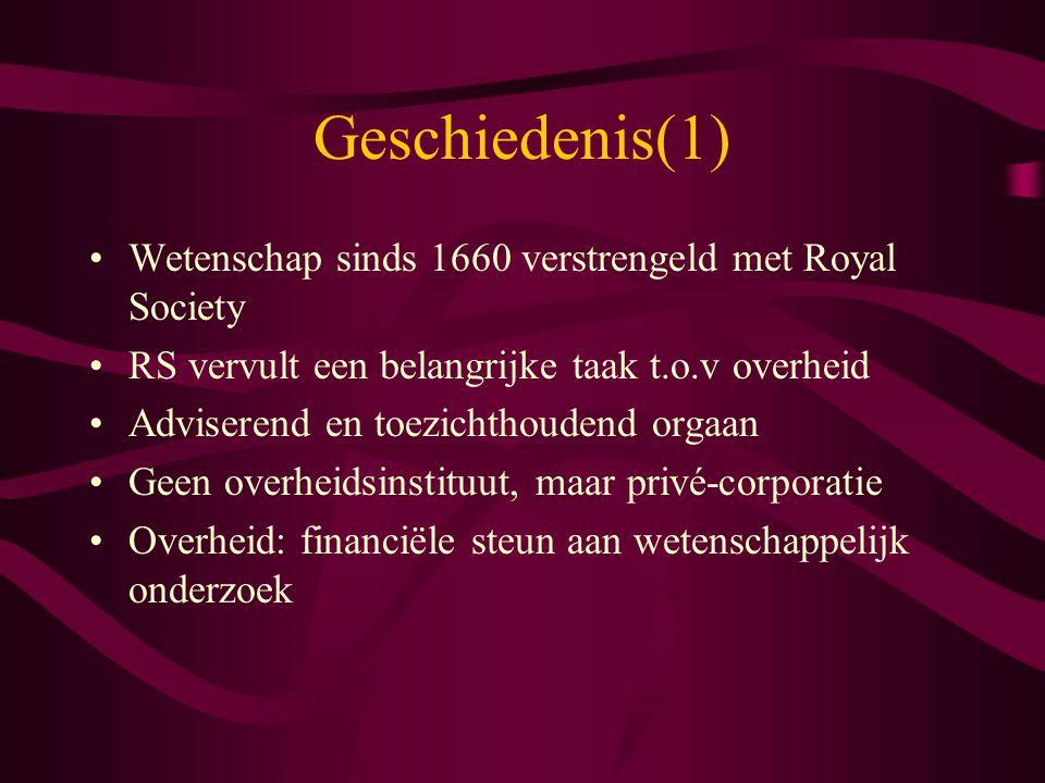 Geschiedenis(1) Wetenschap sinds 1660 verstrengeld met Royal Society RS vervult een belangrijke taak t.o.v overheid Adviserend en toezichthoudend orga