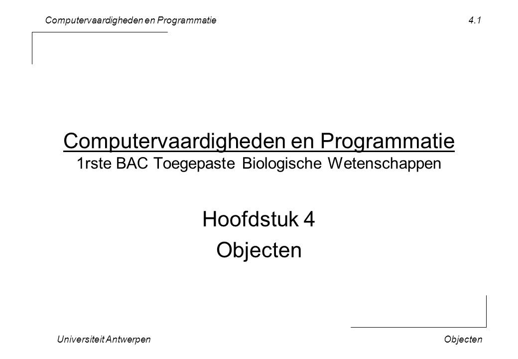 Computervaardigheden en Programmatie Universiteit AntwerpenObjecten 4.1 Computervaardigheden en Programmatie 1rste BAC Toegepaste Biologische Wetenschappen Hoofdstuk 4 Objecten