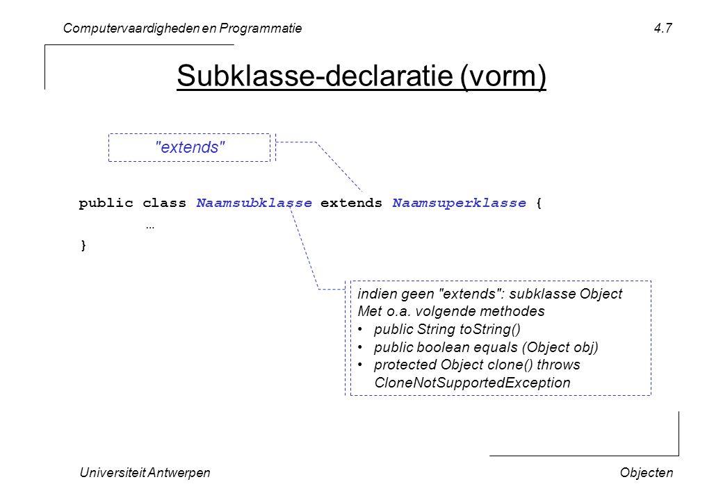 Computervaardigheden en Programmatie Universiteit AntwerpenObjecten 4.8 Subklasse-declaratie ( voorbeeld ) declareer klasse Shape (subklasse van Object ) –krijgt methodes toString, equals, clone –definieert perimeter, surfaceArea, translate declareer klasse Rectangle (subklasse van Shape ) –krijgt alle methodes van Shape declareer klasse Circle (subklasse van Shape ) –krijgt alle methodes van Shape package lecture4; public class Shape { public double perimeter (); {… } public double surfaceArea(); {… } public void translate (int x, int y); {… } } public class Rectangle extends Shape { … } public class Circle extends Shape { … }