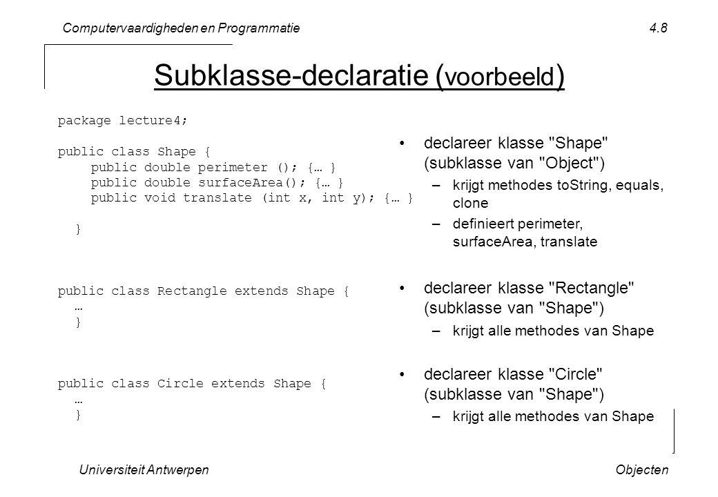 Computervaardigheden en Programmatie Universiteit AntwerpenObjecten 4.9 Shape String toString() double perimeter () double surfaceArea() translate (int x, int y) Rectangle … Circle … abstracte klasse declareert interface maar implementatie gebeurt in subklassen Abstracte Klassen