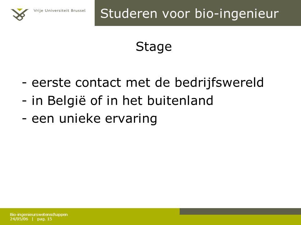 Bio-ingenieurswetenschappen 24/05/06 | pag. 15 Studeren voor bio-ingenieur Stage - eerste contact met de bedrijfswereld - in België of in het buitenla