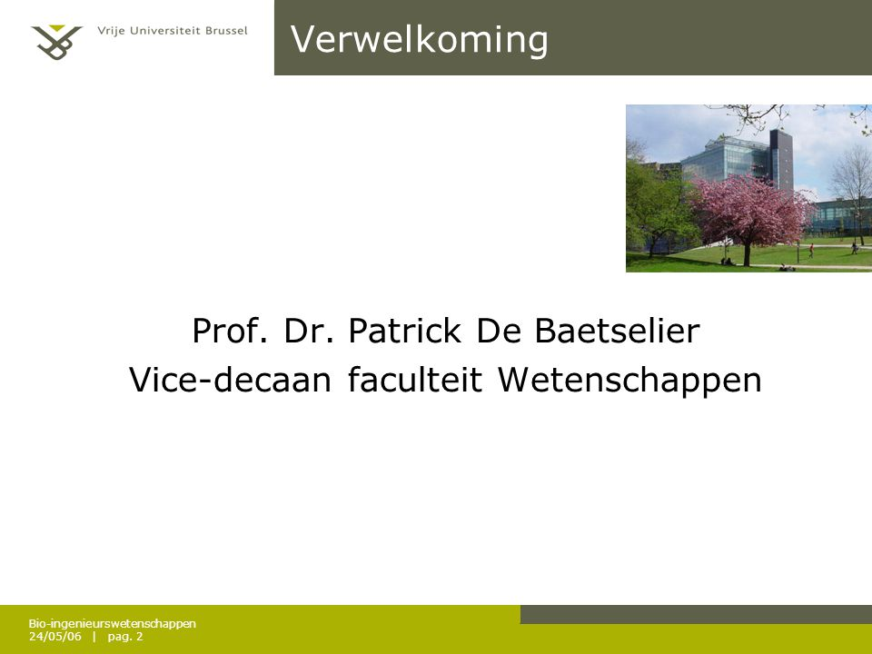 Bio-ingenieurswetenschappen 24/05/06 | pag. 2 Verwelkoming Prof. Dr. Patrick De Baetselier Vice-decaan faculteit Wetenschappen