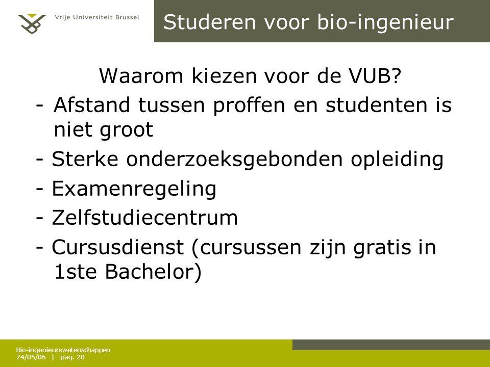 Bio-ingenieurswetenschappen 24/05/06 | pag. 20 Studeren voor bio-ingenieur Waarom kiezen voor de VUB? -Afstand tussen proffen en studenten is niet gro