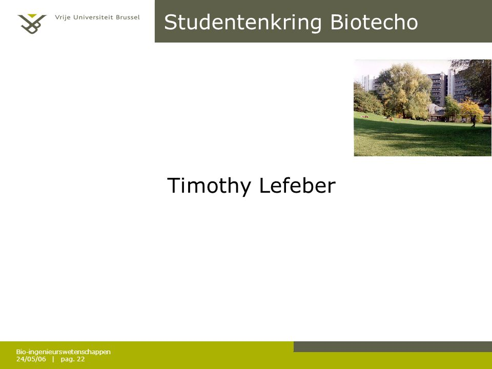 Bio-ingenieurswetenschappen 24/05/06 | pag. 22 Studentenkring Biotecho Timothy Lefeber