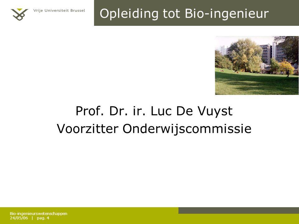 Bio-ingenieurswetenschappen 24/05/06 | pag. 4 Opleiding tot Bio-ingenieur Prof. Dr. ir. Luc De Vuyst Voorzitter Onderwijscommissie