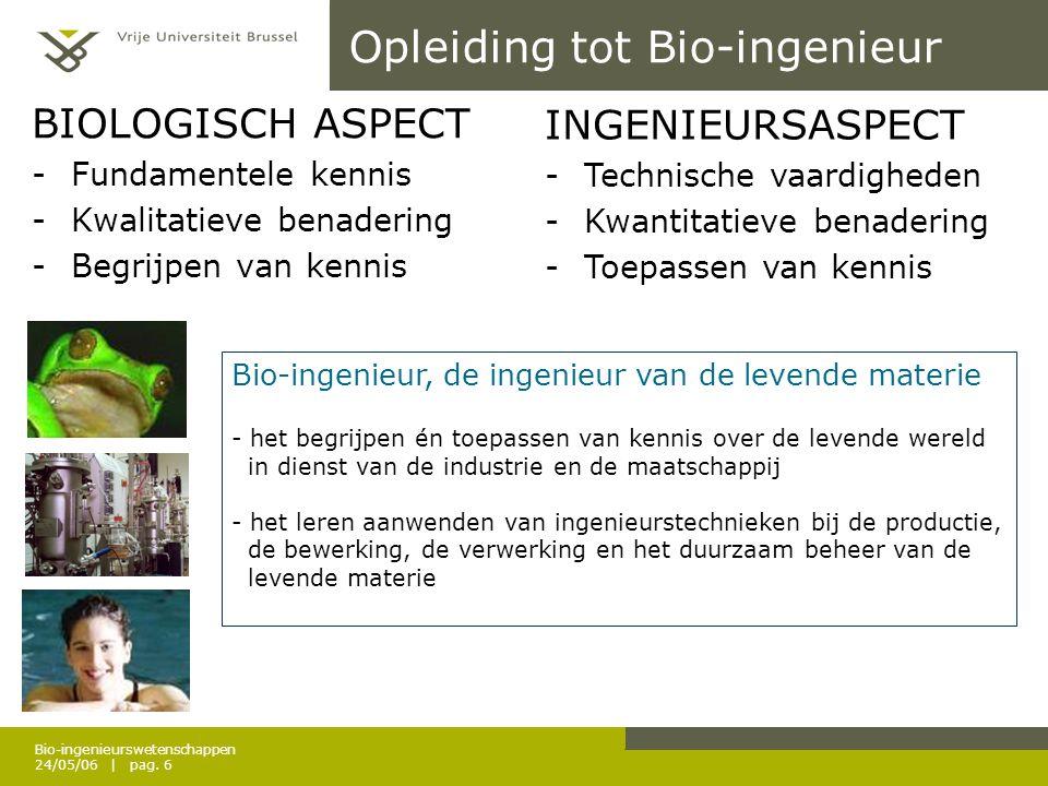 Bio-ingenieurswetenschappen 24/05/06 | pag. 6 Opleiding tot Bio-ingenieur BIOLOGISCH ASPECT -Fundamentele kennis -Kwalitatieve benadering -Begrijpen v