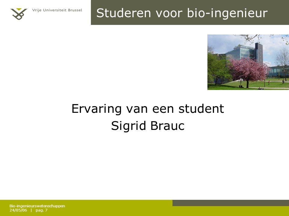 Bio-ingenieurswetenschappen 24/05/06 | pag. 7 Studeren voor bio-ingenieur Ervaring van een student Sigrid Brauc