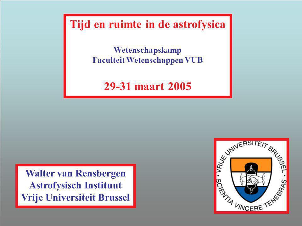 Tijd en ruimte in de astrofysica Wetenschapskamp Faculteit Wetenschappen VUB 29-31 maart 2005 Walter van Rensbergen Astrofysisch Instituut Vrije Unive