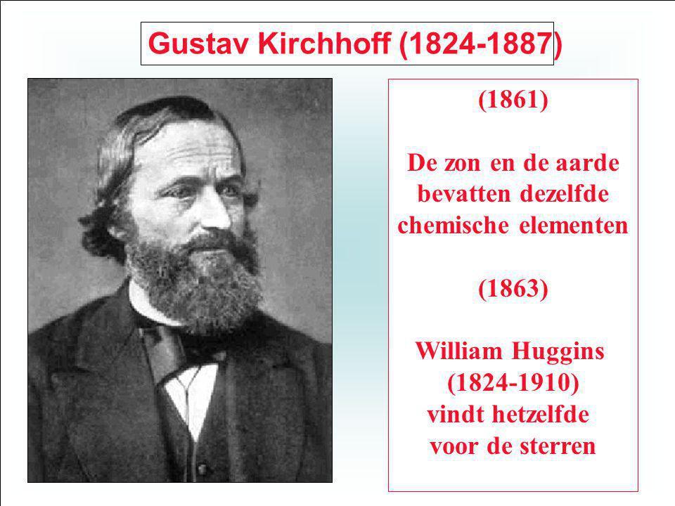 Gustav Kirchhoff (1824-1887) (1861) De zon en de aarde bevatten dezelfde chemische elementen (1863) William Huggins (1824-1910) vindt hetzelfde voor de sterren