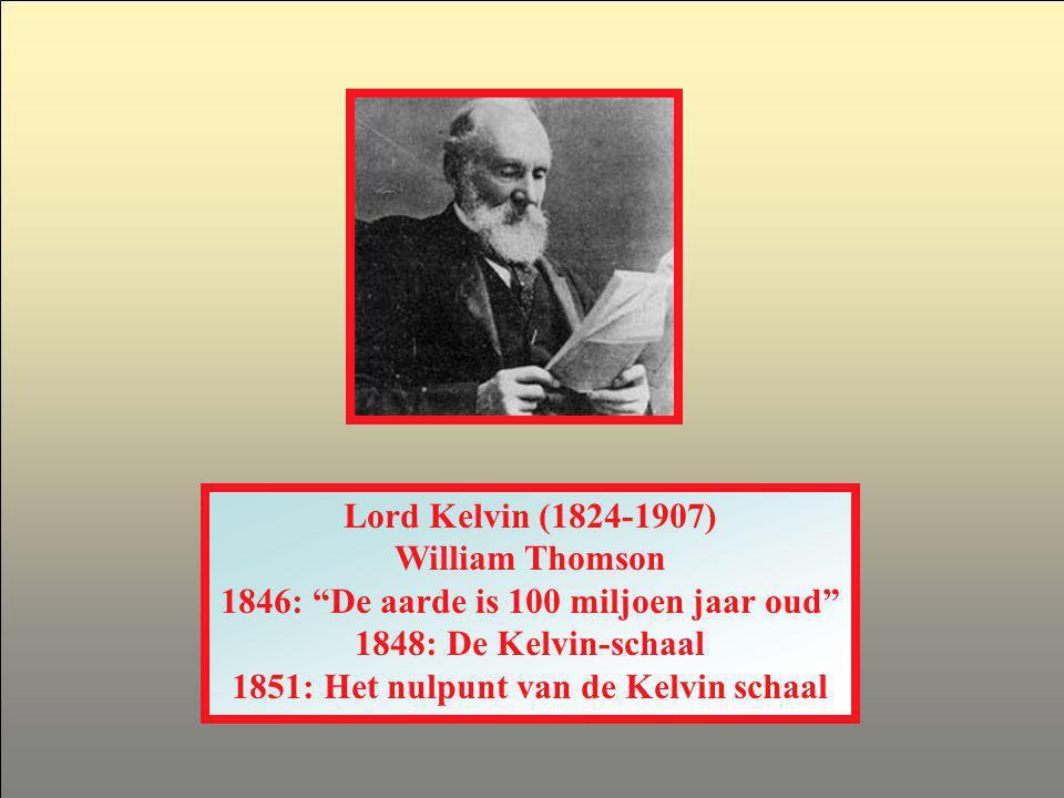 Lord Kelvin (1824-1907) William Thomson 1846: De aarde is 100 miljoen jaar oud 1848: De Kelvin-schaal 1851: Het nulpunt van de Kelvin schaal