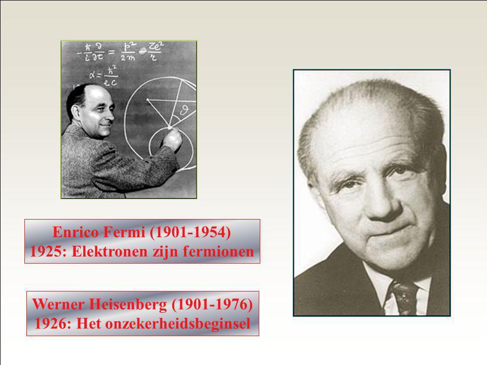 Enrico Fermi (1901-1954) 1925: Elektronen zijn fermionen Werner Heisenberg (1901-1976) 1926: Het onzekerheidsbeginsel