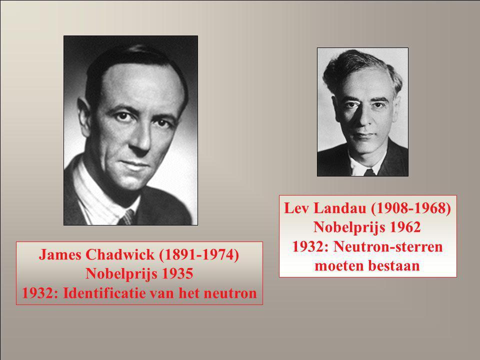 James Chadwick (1891-1974) Nobelprijs 1935 1932: Identificatie van het neutron Lev Landau (1908-1968) Nobelprijs 1962 1932: Neutron-sterren moeten bes