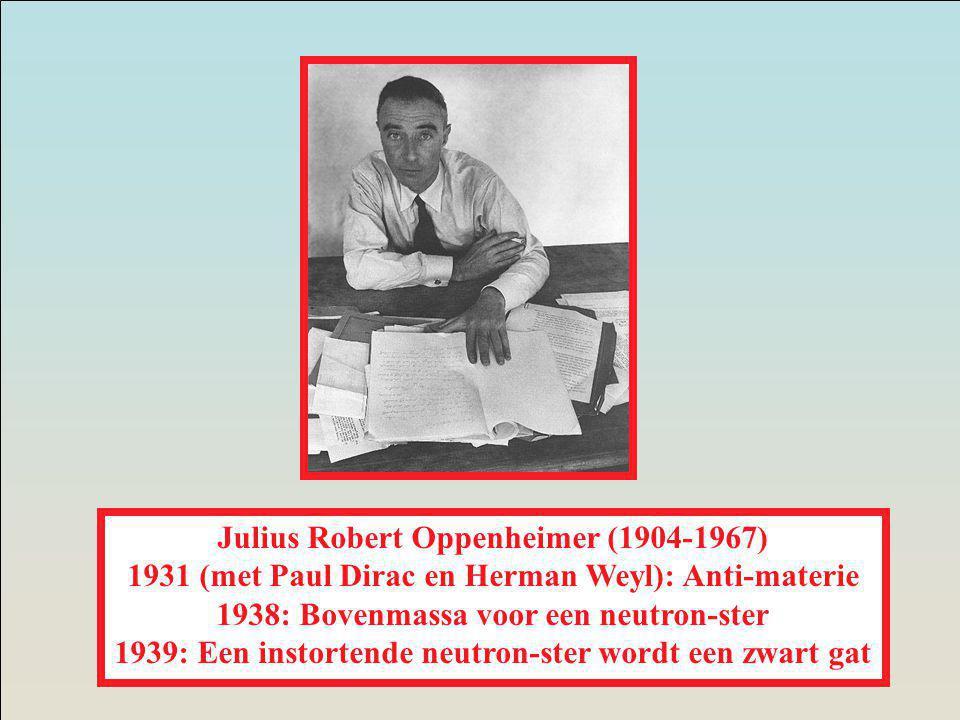 Julius Robert Oppenheimer (1904-1967) 1931 (met Paul Dirac en Herman Weyl): Anti-materie 1938: Bovenmassa voor een neutron-ster 1939: Een instortende