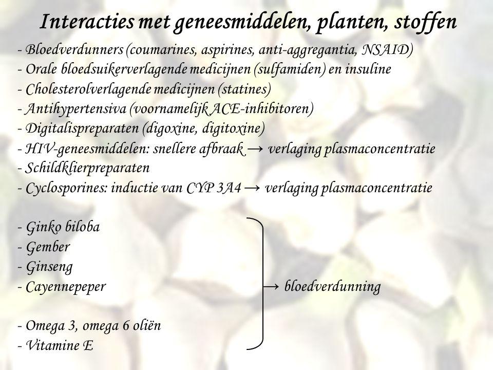 Interacties met geneesmiddelen, planten, stoffen - Bloedverdunners (coumarines, aspirines, anti-aggregantia, NSAID) - Orale bloedsuikerverlagende medicijnen (sulfamiden) en insuline - Cholesterolverlagende medicijnen (statines) - Antihypertensiva (voornamelijk ACE-inhibitoren) - Digitalispreparaten (digoxine, digitoxine) - HIV-geneesmiddelen: snellere afbraak → verlaging plasmaconcentratie - Schildklierpreparaten - Cyclosporines: inductie van CYP 3A4 → verlaging plasmaconcentratie - Ginko biloba - Gember - Ginseng - Cayennepeper → bloedverdunning - Omega 3, omega 6 oliën - Vitamine E