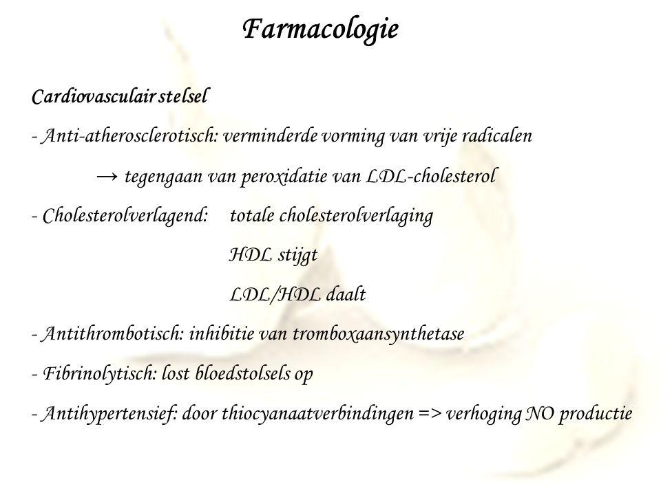 Farmacologie Cardiovasculair stelsel - Anti-atherosclerotisch: verminderde vorming van vrije radicalen → tegengaan van peroxidatie van LDL-cholesterol - Cholesterolverlagend:totale cholesterolverlaging HDL stijgt LDL/HDL daalt - Antithrombotisch: inhibitie van tromboxaansynthetase - Fibrinolytisch: lost bloedstolsels op - Antihypertensief: door thiocyanaatverbindingen => verhoging NO productie