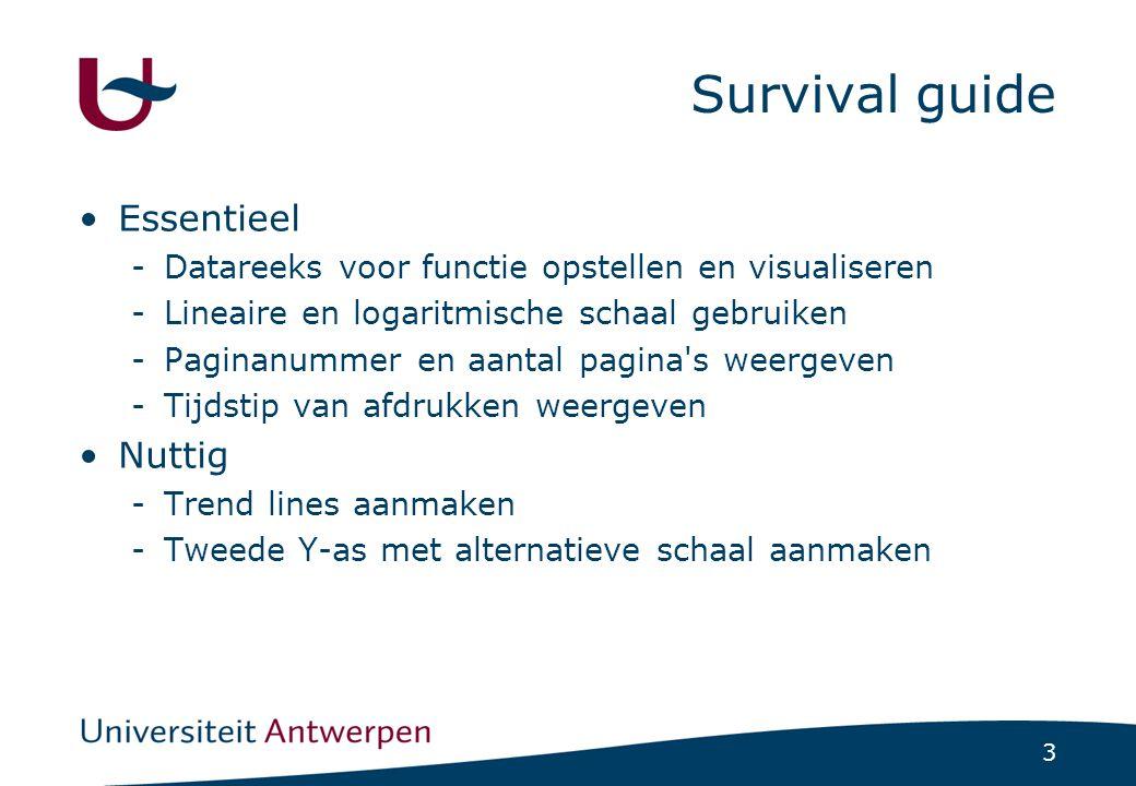 3 Survival guide Essentieel -Datareeks voor functie opstellen en visualiseren -Lineaire en logaritmische schaal gebruiken -Paginanummer en aantal pagina s weergeven -Tijdstip van afdrukken weergeven Nuttig -Trend lines aanmaken -Tweede Y-as met alternatieve schaal aanmaken