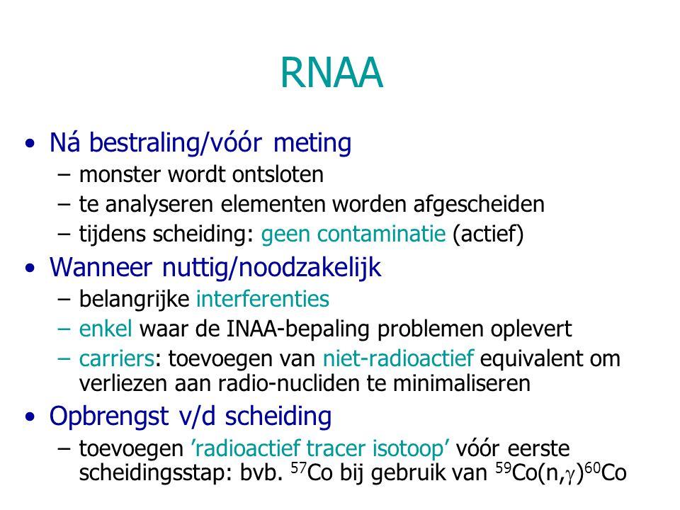 RNAA Ná bestraling/vóór meting –monster wordt ontsloten –te analyseren elementen worden afgescheiden –tijdens scheiding: geen contaminatie (actief) Wanneer nuttig/noodzakelijk –belangrijke interferenties –enkel waar de INAA-bepaling problemen oplevert –carriers: toevoegen van niet-radioactief equivalent om verliezen aan radio-nucliden te minimaliseren Opbrengst v/d scheiding –toevoegen 'radioactief tracer isotoop' vóór eerste scheidingsstap: bvb.