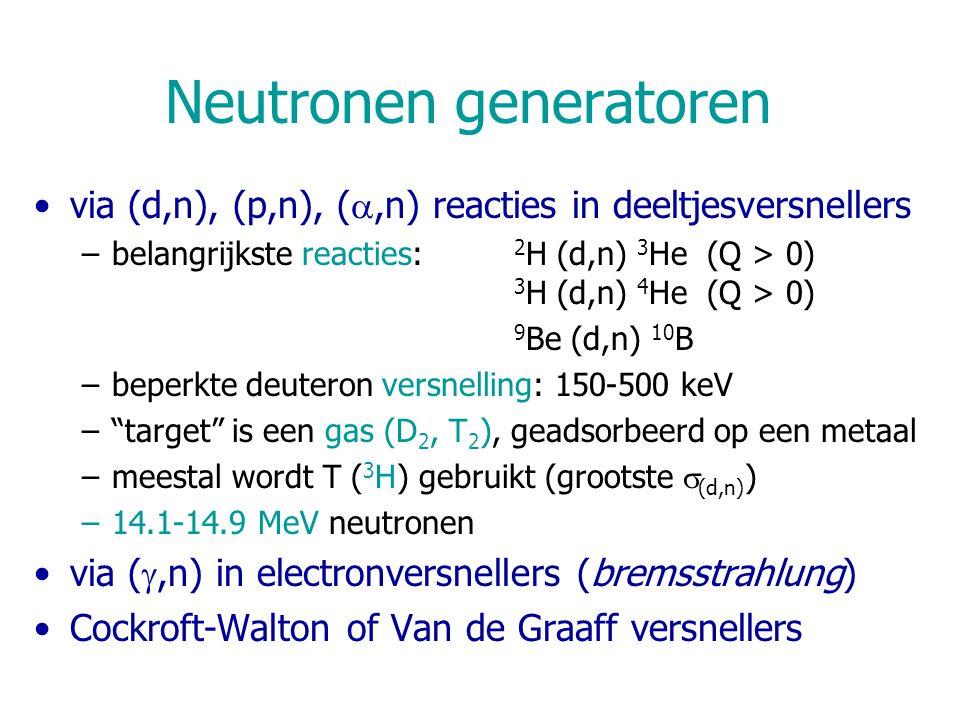 Neutronen generatoren via (d,n), (p,n), ( ,n) reacties in deeltjesversnellers –belangrijkste reacties: 2 H (d,n) 3 He (Q > 0) 3 H (d,n) 4 He (Q > 0) 9 Be (d,n) 10 B –beperkte deuteron versnelling: 150-500 keV – target is een gas (D 2, T 2 ), geadsorbeerd op een metaal –meestal wordt T ( 3 H) gebruikt (grootste  (d,n) ) –14.1-14.9 MeV neutronen via ( ,n) in electronversnellers (bremsstrahlung) Cockroft-Walton of Van de Graaff versnellers