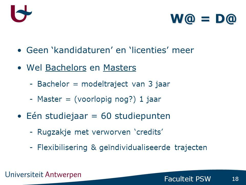 18 Faculteit PSW W@ = D@ Geen 'kandidaturen' en 'licenties' meer Wel Bachelors en Masters -Bachelor = modeltraject van 3 jaar -Master = (voorlopig nog