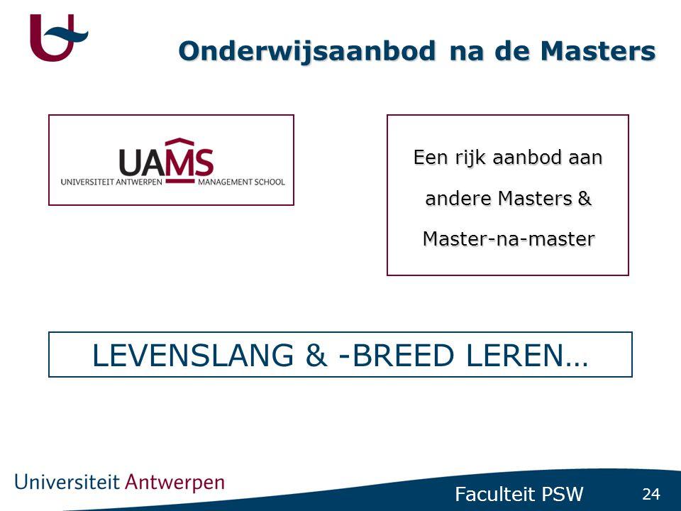 24 Faculteit PSW Onderwijsaanbod na de Masters Een rijk aanbod aan andere Masters & Master-na-master LEVENSLANG & -BREED LEREN…