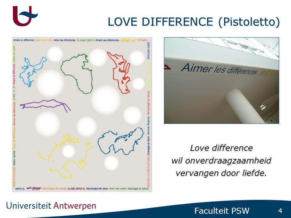 4 Faculteit PSW LOVE DIFFERENCE (Pistoletto) Love difference wil onverdraagzaamheid vervangen door liefde.