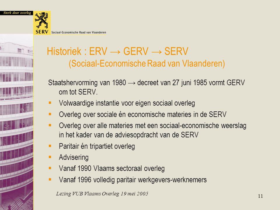 Lezing VUB Vlaams Overleg 19 mei 2005 11 Historiek : ERV → GERV → SERV (Sociaal-Economische Raad van Vlaanderen) Staatshervorming van 1980 → decreet v