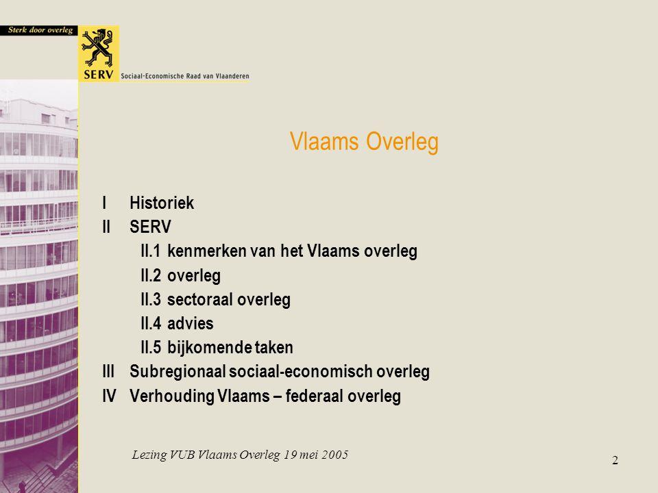 Lezing VUB Vlaams Overleg 19 mei 2005 2 Vlaams Overleg IHistoriek IISERV II.1kenmerken van het Vlaams overleg II.2overleg II.3sectoraal overleg II.4advies II.5bijkomende taken IIISubregionaal sociaal-economisch overleg IVVerhouding Vlaams – federaal overleg