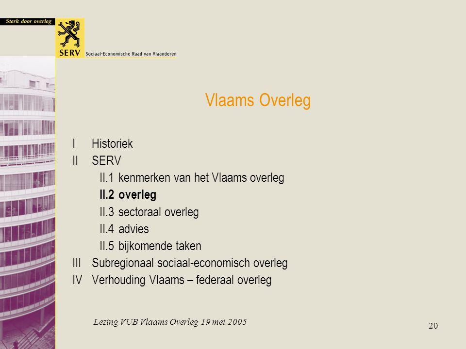 Lezing VUB Vlaams Overleg 19 mei 2005 20 Vlaams Overleg IHistoriek IISERV II.1kenmerken van het Vlaams overleg II.2overleg II.3sectoraal overleg II.4advies II.5bijkomende taken IIISubregionaal sociaal-economisch overleg IVVerhouding Vlaams – federaal overleg