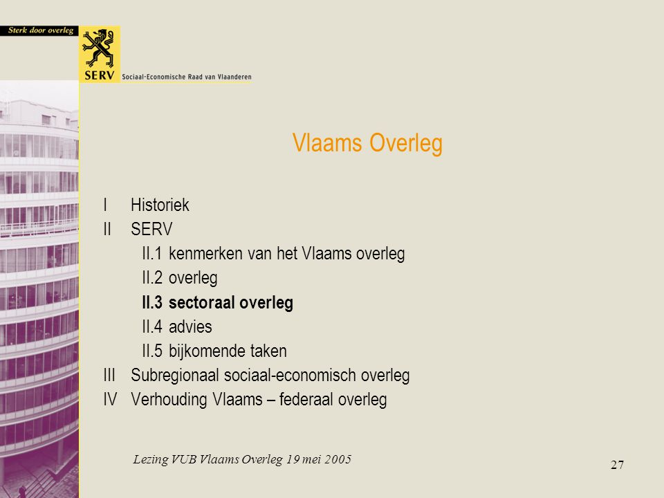 Lezing VUB Vlaams Overleg 19 mei 2005 27 Vlaams Overleg IHistoriek IISERV II.1kenmerken van het Vlaams overleg II.2overleg II.3sectoraal overleg II.4advies II.5bijkomende taken IIISubregionaal sociaal-economisch overleg IVVerhouding Vlaams – federaal overleg