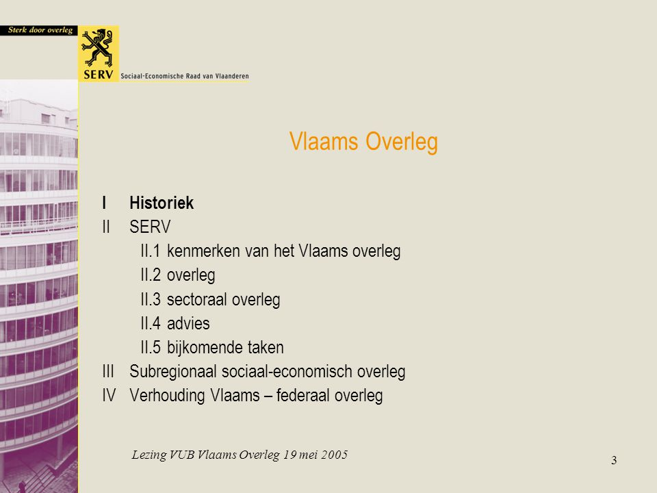 Lezing VUB Vlaams Overleg 19 mei 2005 3 Vlaams Overleg IHistoriek IISERV II.1kenmerken van het Vlaams overleg II.2overleg II.3sectoraal overleg II.4advies II.5bijkomende taken IIISubregionaal sociaal-economisch overleg IVVerhouding Vlaams – federaal overleg