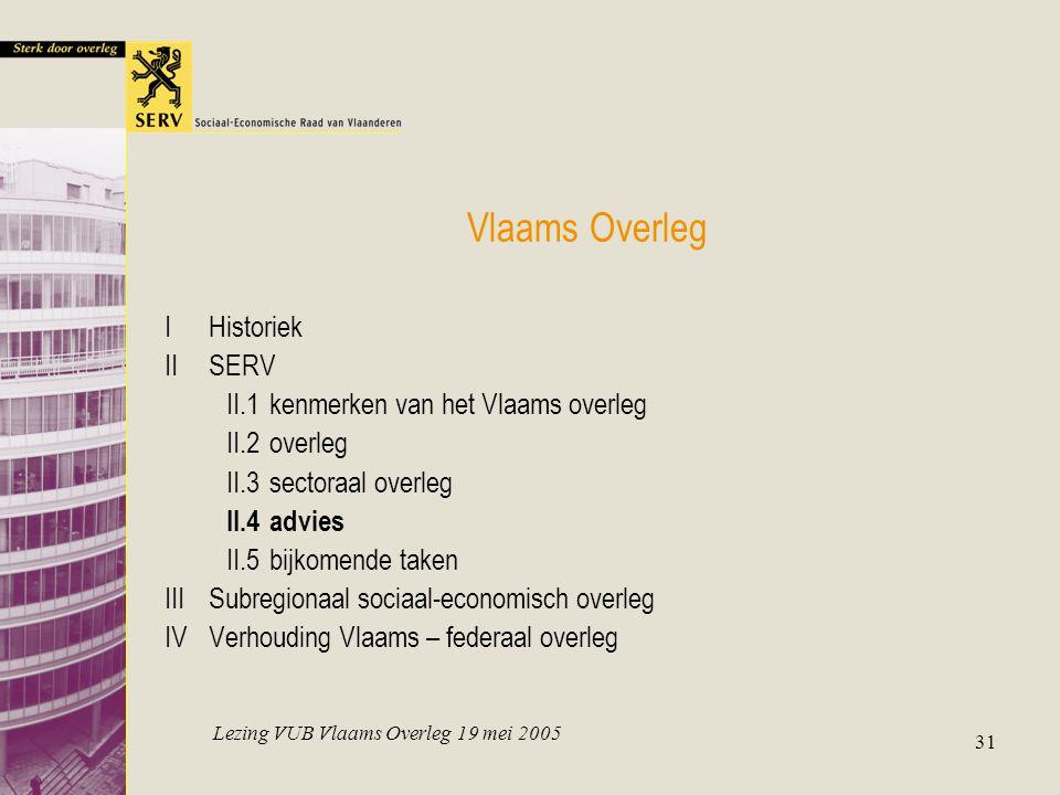 Lezing VUB Vlaams Overleg 19 mei 2005 31 Vlaams Overleg IHistoriek IISERV II.1kenmerken van het Vlaams overleg II.2overleg II.3sectoraal overleg II.4advies II.5bijkomende taken IIISubregionaal sociaal-economisch overleg IVVerhouding Vlaams – federaal overleg